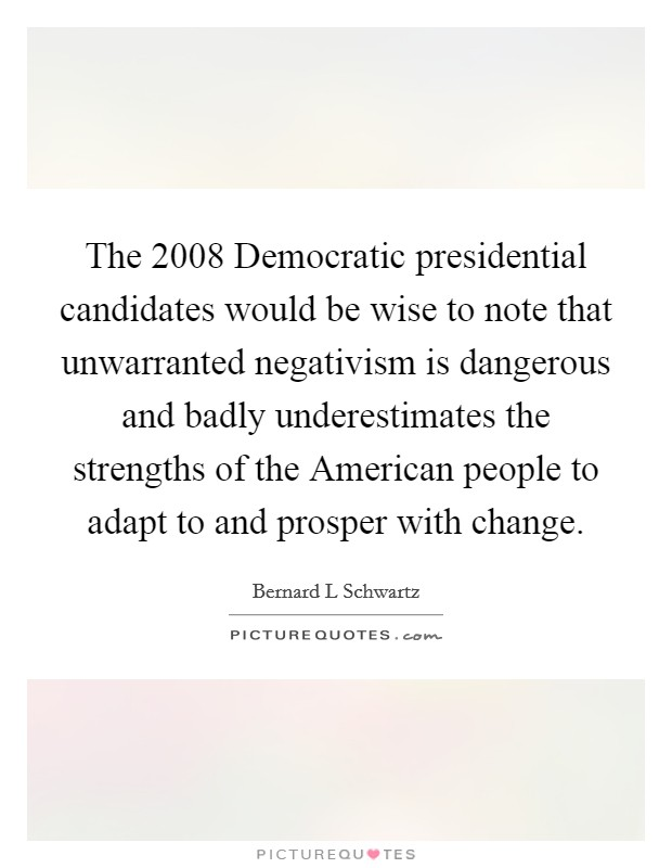 The 2008 Democratic presidential candidates would be wise to note that unwarranted negativism is dangerous and badly underestimates the strengths of the American people to adapt to and prosper with change Picture Quote #1