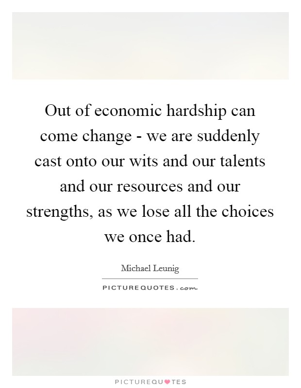 Out of economic hardship can come change - we are suddenly cast onto our wits and our talents and our resources and our strengths, as we lose all the choices we once had Picture Quote #1
