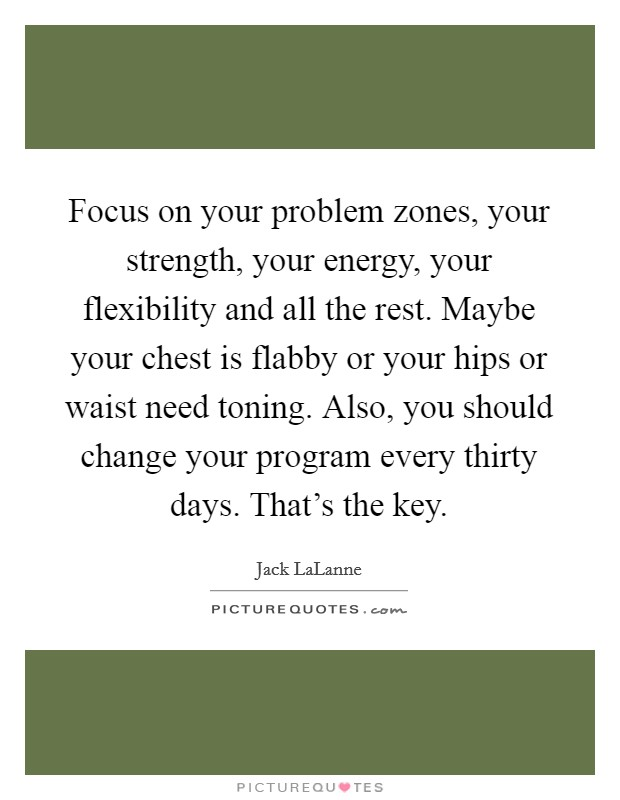Focus on your problem zones, your strength, your energy, your flexibility and all the rest. Maybe your chest is flabby or your hips or waist need toning. Also, you should change your program every thirty days. That's the key Picture Quote #1