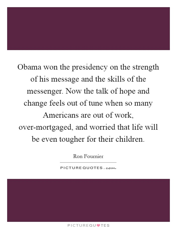 Obama won the presidency on the strength of his message and the skills of the messenger. Now the talk of hope and change feels out of tune when so many Americans are out of work, over-mortgaged, and worried that life will be even tougher for their children Picture Quote #1