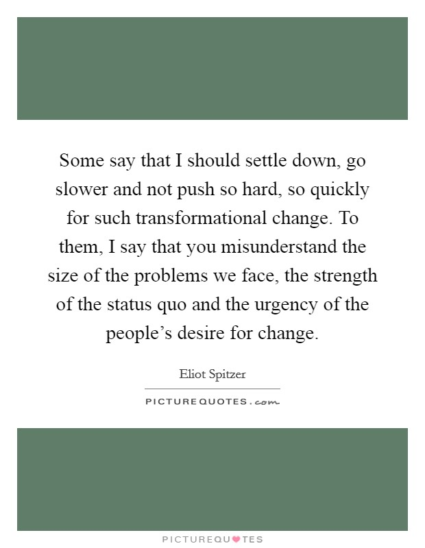 Some say that I should settle down, go slower and not push so hard, so quickly for such transformational change. To them, I say that you misunderstand the size of the problems we face, the strength of the status quo and the urgency of the people's desire for change Picture Quote #1