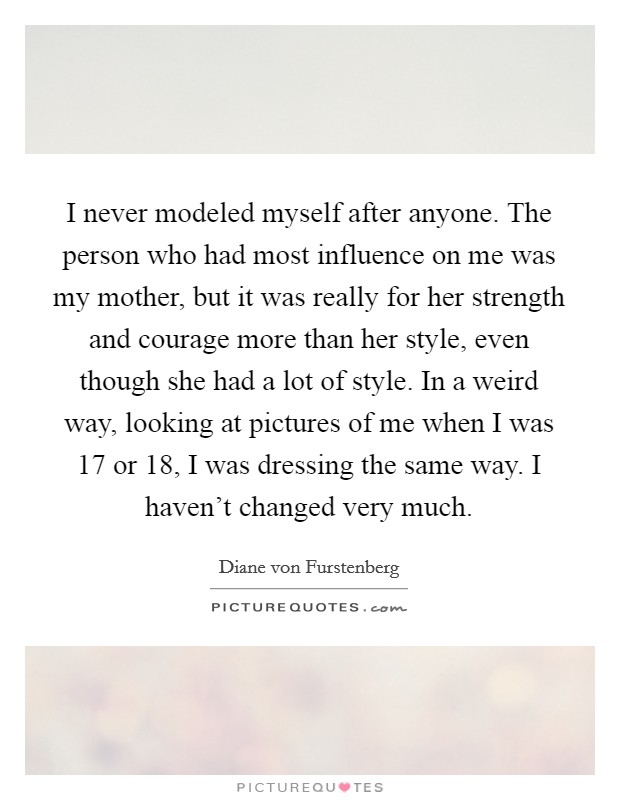 I never modeled myself after anyone. The person who had most influence on me was my mother, but it was really for her strength and courage more than her style, even though she had a lot of style. In a weird way, looking at pictures of me when I was 17 or 18, I was dressing the same way. I haven't changed very much Picture Quote #1