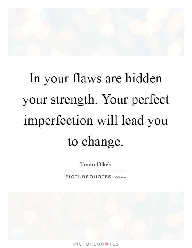 In your flaws are hidden your strength. Your perfect imperfection will lead you to change Picture Quote #1