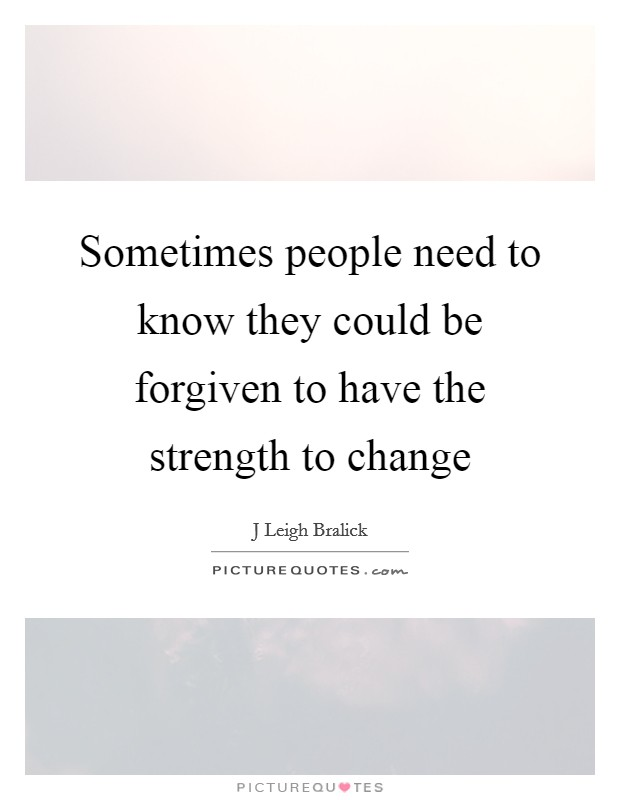 Sometimes people need to know they could be forgiven to have the strength to change Picture Quote #1