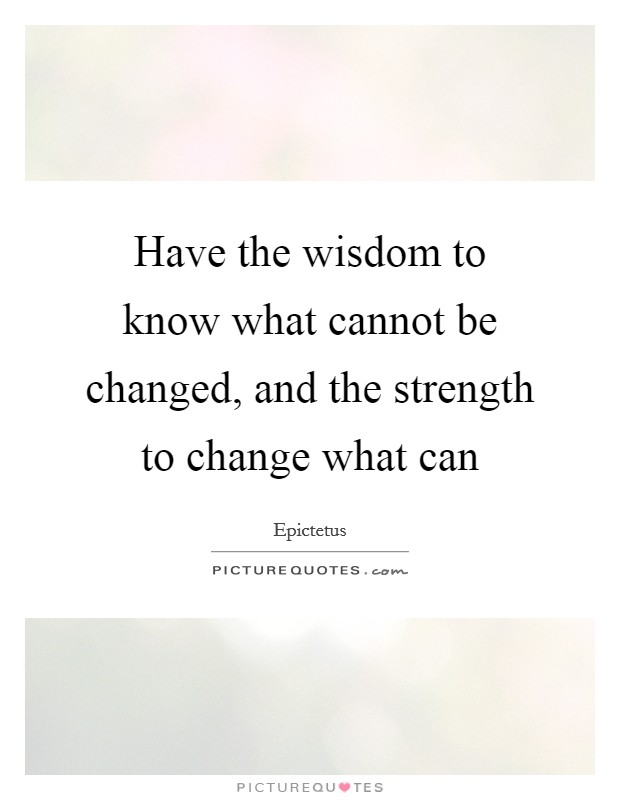 Have the wisdom to know what cannot be changed, and the strength to change what can Picture Quote #1