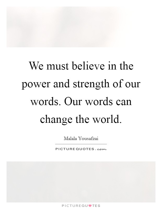 We must believe in the power and strength of our words. Our words can change the world Picture Quote #1