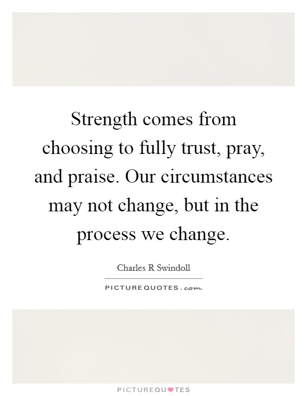 Strength comes from choosing to fully trust, pray, and praise. Our circumstances may not change, but in the process we change Picture Quote #1