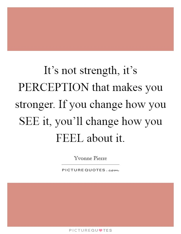 It's not strength, it's PERCEPTION that makes you stronger. If you change how you SEE it, you'll change how you FEEL about it Picture Quote #1