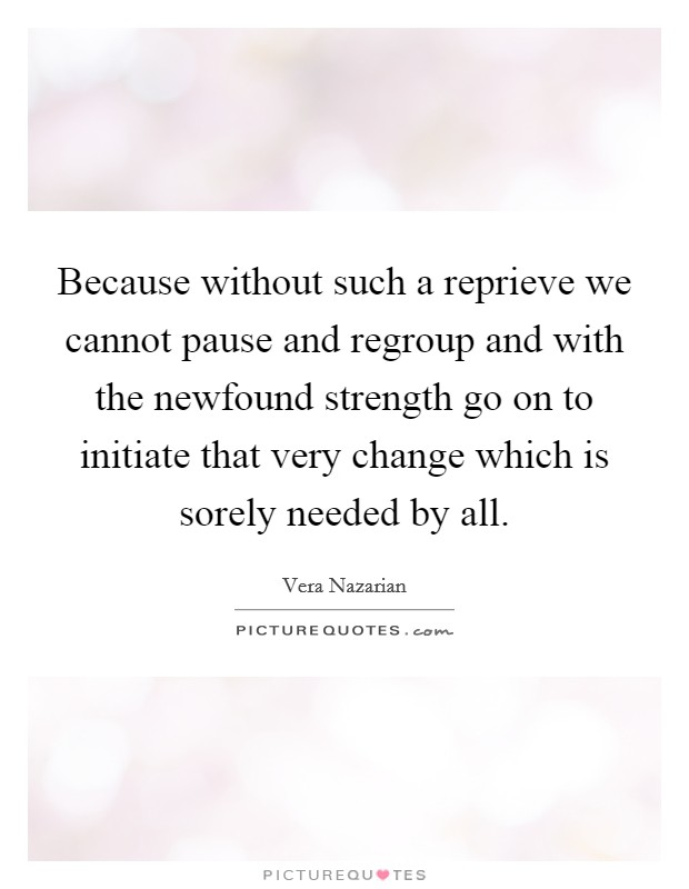 Because without such a reprieve we cannot pause and regroup and with the newfound strength go on to initiate that very change which is sorely needed by all Picture Quote #1