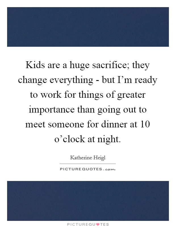 Kids are a huge sacrifice; they change everything - but I'm ready to work for things of greater importance than going out to meet someone for dinner at 10 o'clock at night Picture Quote #1