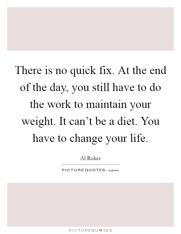 There is no quick fix. At the end of the day, you still have to do the work to maintain your weight. It can't be a diet. You have to change your life Picture Quote #1