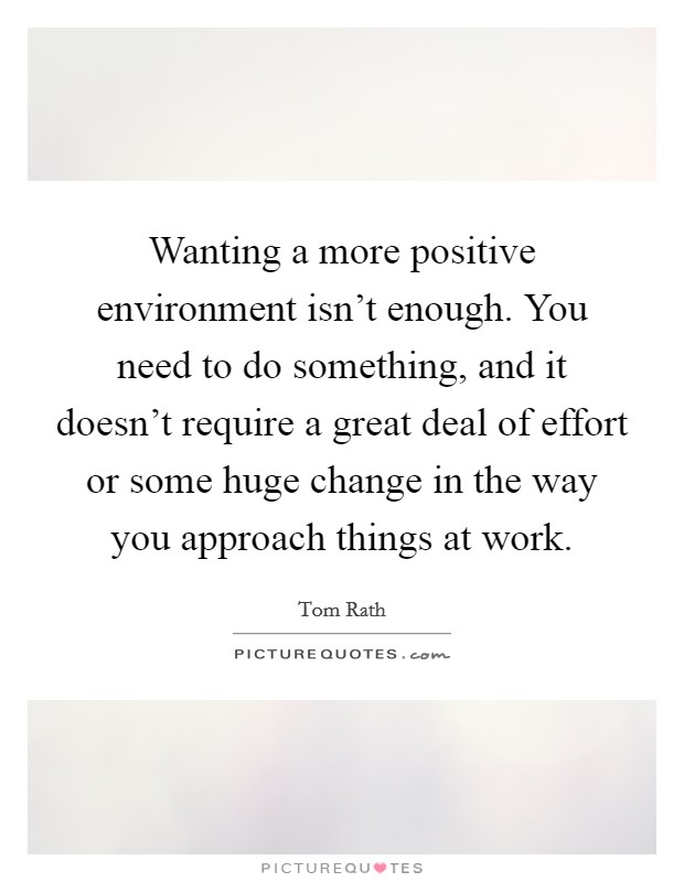 Wanting a more positive environment isn't enough. You need to do something, and it doesn't require a great deal of effort or some huge change in the way you approach things at work Picture Quote #1