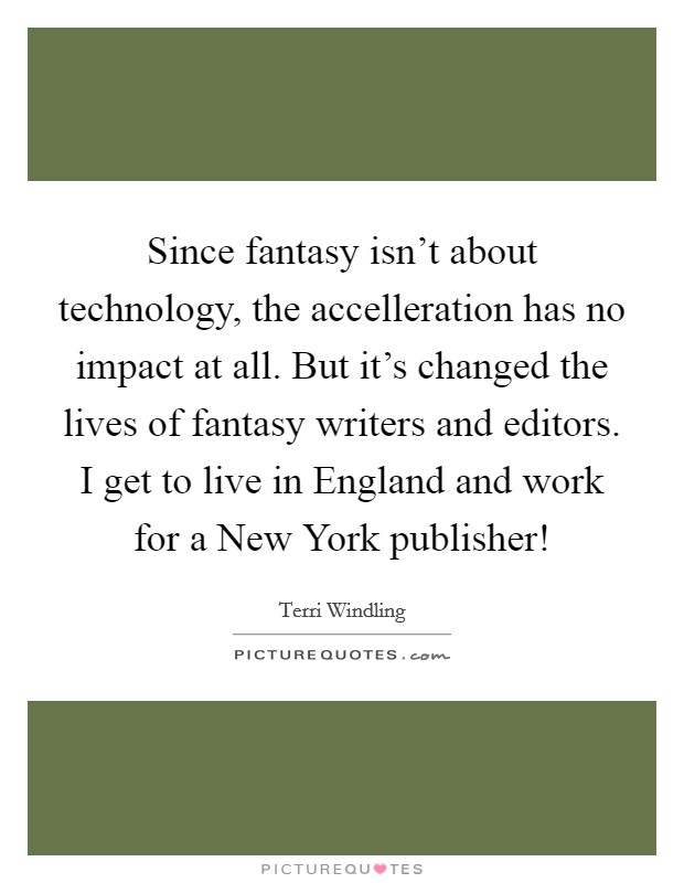 Since fantasy isn't about technology, the accelleration has no impact at all. But it's changed the lives of fantasy writers and editors. I get to live in England and work for a New York publisher! Picture Quote #1