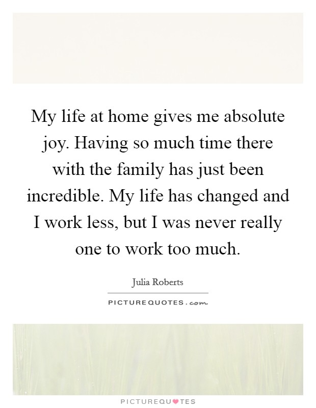 My life at home gives me absolute joy. Having so much time there with the family has just been incredible. My life has changed and I work less, but I was never really one to work too much Picture Quote #1