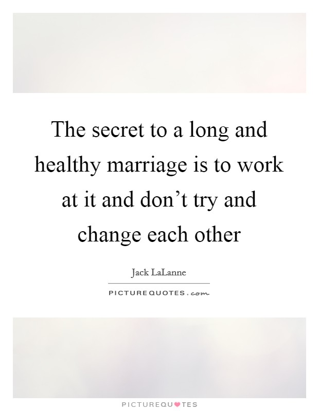 The secret to a long and healthy marriage is to work at it and don't try and change each other Picture Quote #1