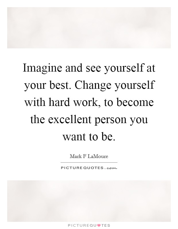Imagine and see yourself at your best. Change yourself with hard work, to become the excellent person you want to be Picture Quote #1