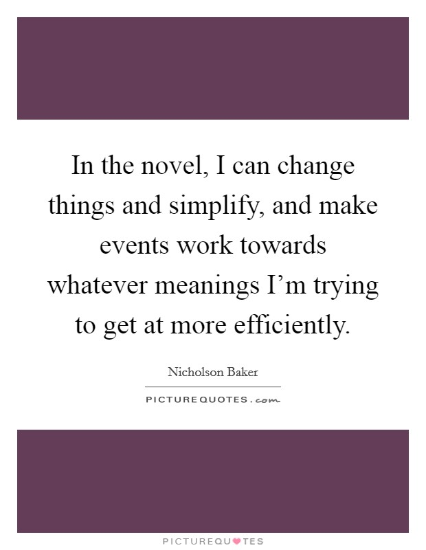 In the novel, I can change things and simplify, and make events work towards whatever meanings I'm trying to get at more efficiently. Picture Quote #1