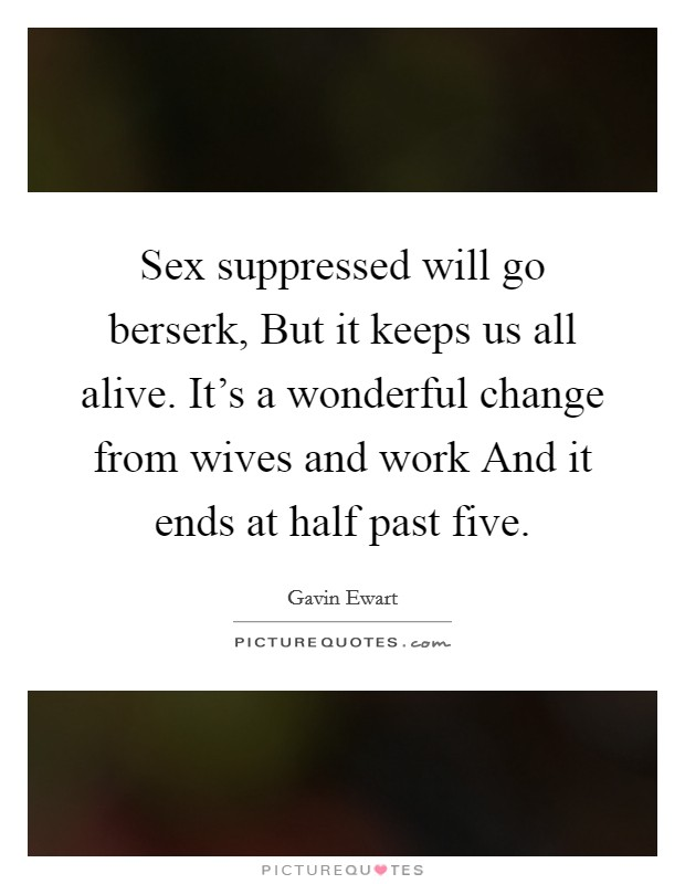 Sex suppressed will go berserk, But it keeps us all alive. It's a wonderful change from wives and work And it ends at half past five Picture Quote #1