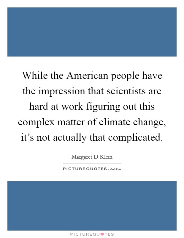 While the American people have the impression that scientists are hard at work figuring out this complex matter of climate change, it's not actually that complicated Picture Quote #1