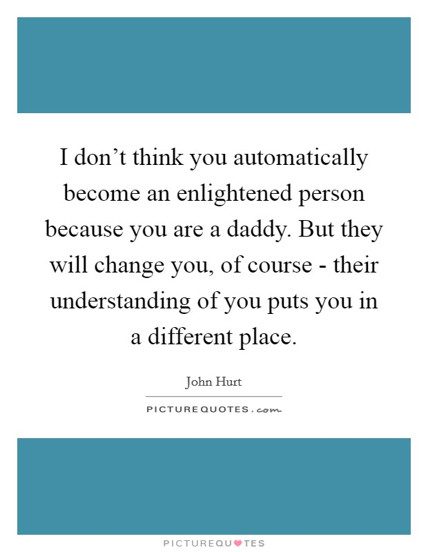 I don't think you automatically become an enlightened person because you are a daddy. But they will change you, of course - their understanding of you puts you in a different place Picture Quote #1