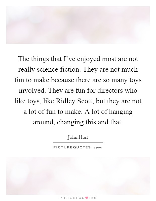 The things that I've enjoyed most are not really science fiction. They are not much fun to make because there are so many toys involved. They are fun for directors who like toys, like Ridley Scott, but they are not a lot of fun to make. A lot of hanging around, changing this and that Picture Quote #1