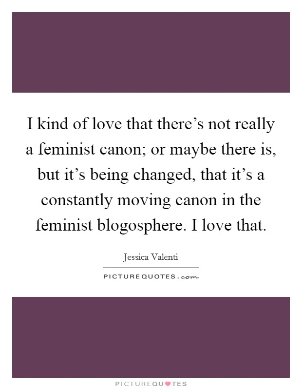 I kind of love that there's not really a feminist canon; or maybe there is, but it's being changed, that it's a constantly moving canon in the feminist blogosphere. I love that Picture Quote #1