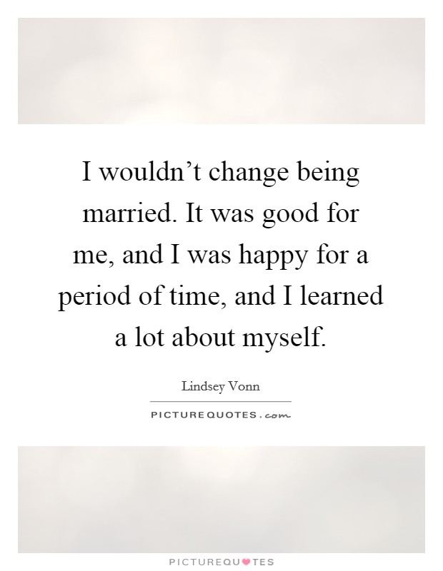 I wouldn't change being married. It was good for me, and I was happy for a period of time, and I learned a lot about myself Picture Quote #1