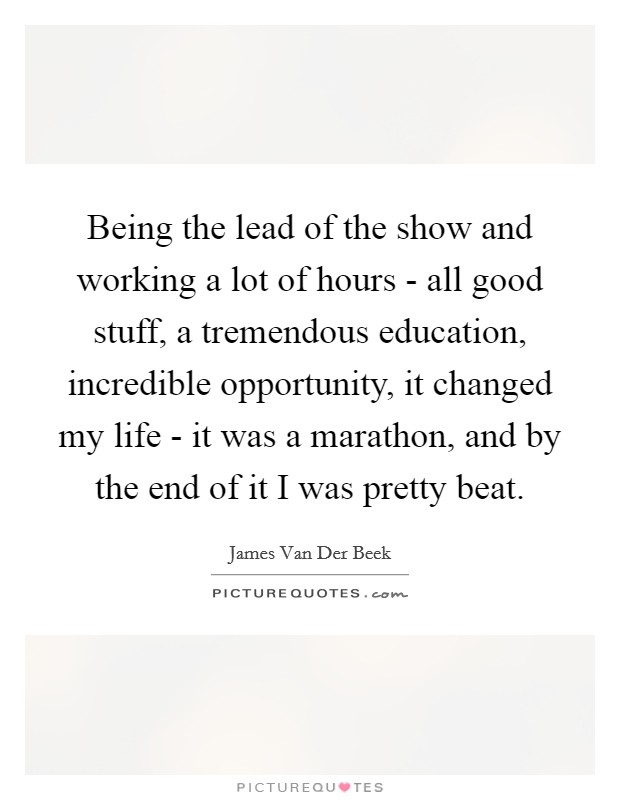 Being the lead of the show and working a lot of hours - all good stuff, a tremendous education, incredible opportunity, it changed my life - it was a marathon, and by the end of it I was pretty beat Picture Quote #1