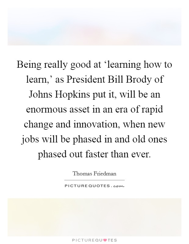 Being really good at 'learning how to learn,' as President Bill Brody of Johns Hopkins put it, will be an enormous asset in an era of rapid change and innovation, when new jobs will be phased in and old ones phased out faster than ever Picture Quote #1
