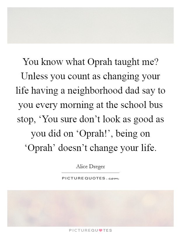 You know what Oprah taught me? Unless you count as changing your life having a neighborhood dad say to you every morning at the school bus stop, 'You sure don't look as good as you did on 'Oprah!', being on 'Oprah' doesn't change your life Picture Quote #1