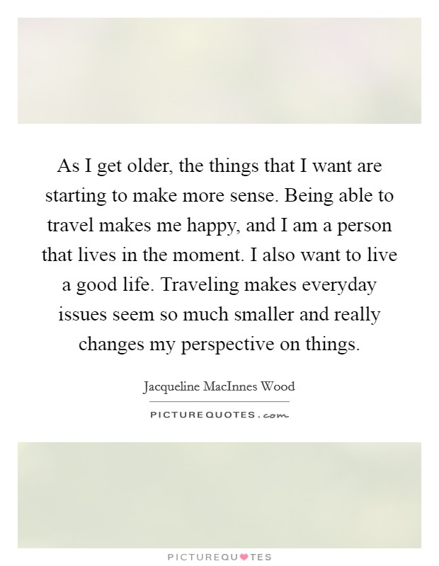 As I get older, the things that I want are starting to make more sense. Being able to travel makes me happy, and I am a person that lives in the moment. I also want to live a good life. Traveling makes everyday issues seem so much smaller and really changes my perspective on things Picture Quote #1