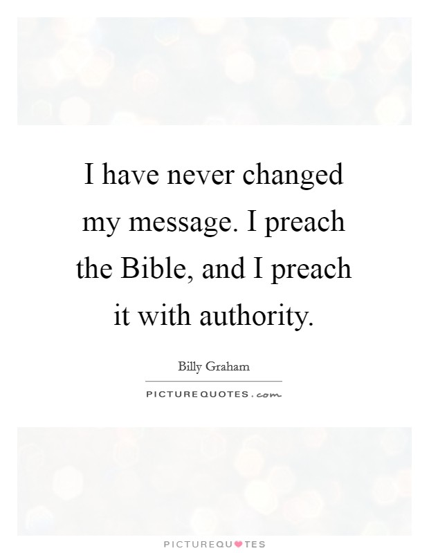 I have never changed my message. I preach the Bible, and I preach it with authority Picture Quote #1