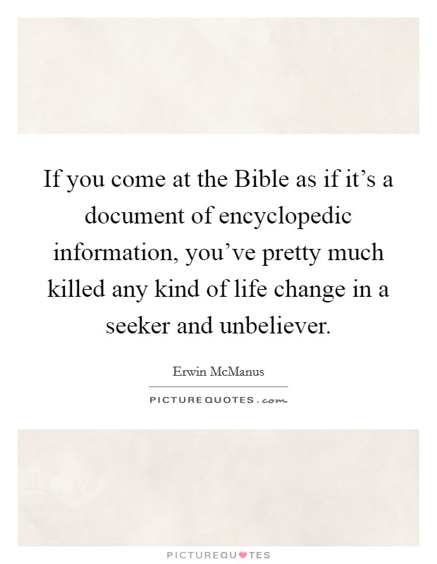 If you come at the Bible as if it's a document of encyclopedic information, you've pretty much killed any kind of life change in a seeker and unbeliever Picture Quote #1