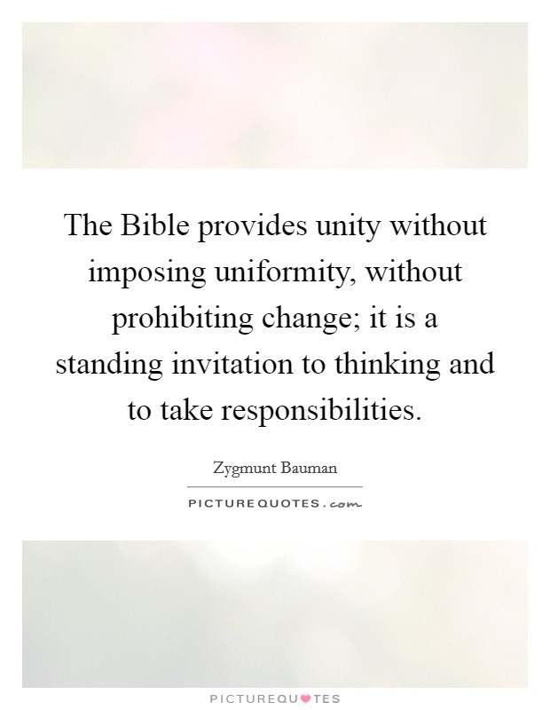 The Bible provides unity without imposing uniformity, without prohibiting change; it is a standing invitation to thinking and to take responsibilities Picture Quote #1