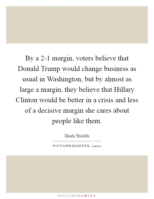 By a 2-1 margin, voters believe that Donald Trump would change business as usual in Washington, but by almost as large a margin, they believe that Hillary Clinton would be better in a crisis and less of a decisive margin she cares about people like them Picture Quote #1