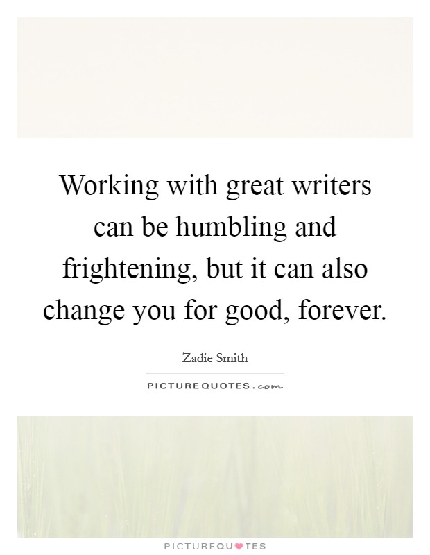 Working with great writers can be humbling and frightening, but it can also change you for good, forever Picture Quote #1