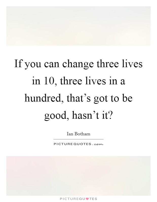 If you can change three lives in 10, three lives in a hundred, that's got to be good, hasn't it? Picture Quote #1