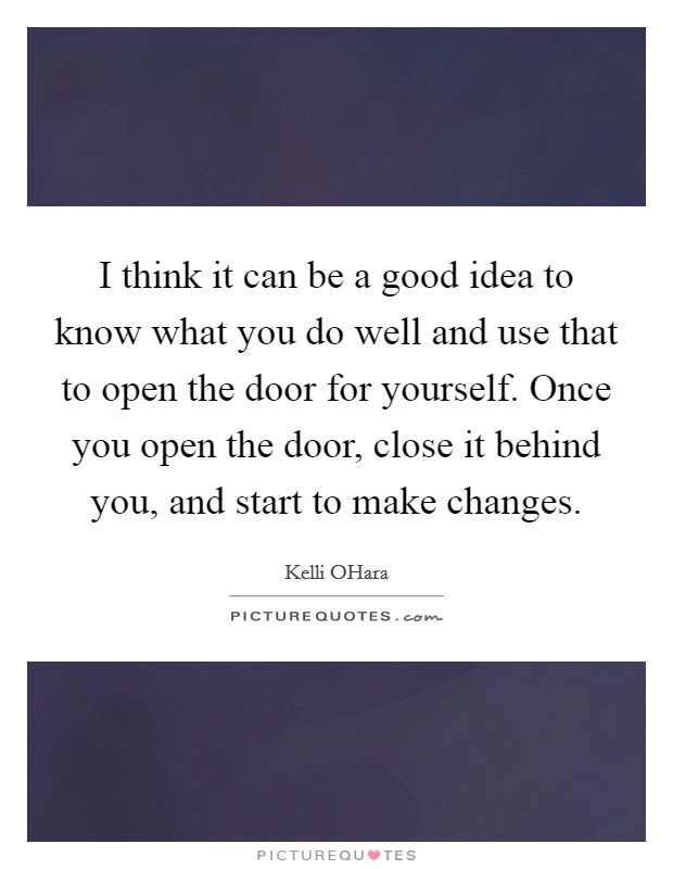 I think it can be a good idea to know what you do well and use that to open the door for yourself. Once you open the door, close it behind you, and start to make changes Picture Quote #1