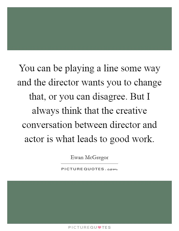 You can be playing a line some way and the director wants you to change that, or you can disagree. But I always think that the creative conversation between director and actor is what leads to good work Picture Quote #1