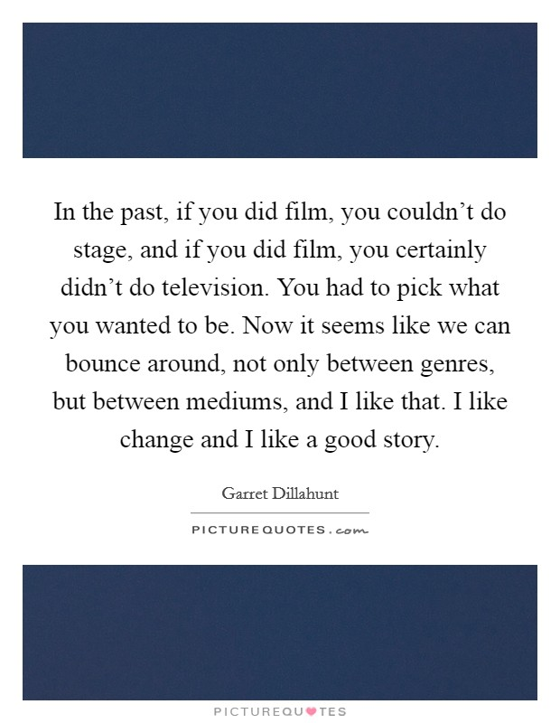In the past, if you did film, you couldn't do stage, and if you did film, you certainly didn't do television. You had to pick what you wanted to be. Now it seems like we can bounce around, not only between genres, but between mediums, and I like that. I like change and I like a good story Picture Quote #1