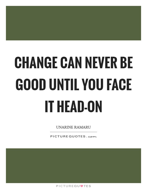 Change can never be good until you face it head-on Picture Quote #1