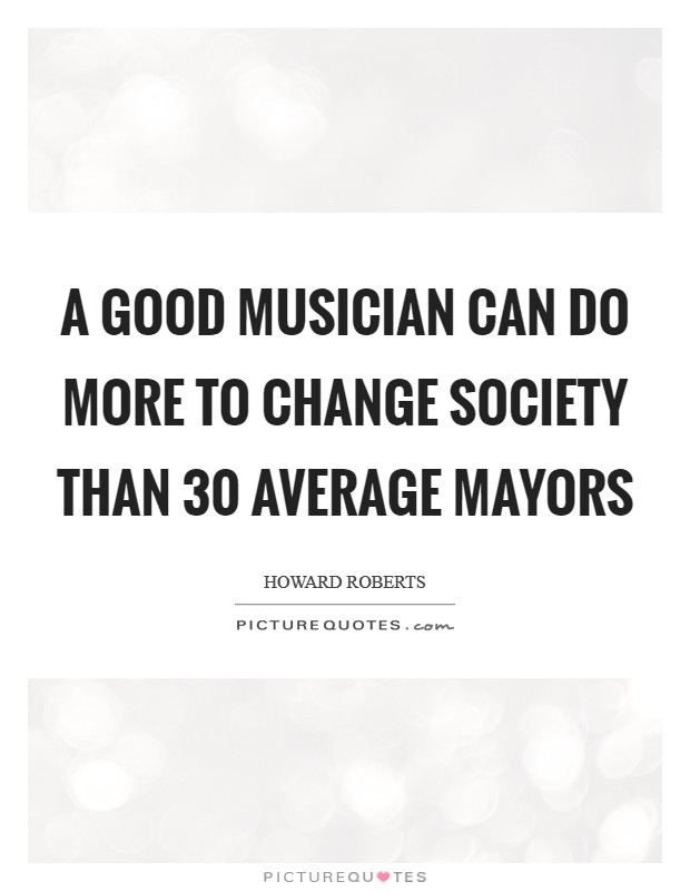 A good musician can do more to change society than 30 average mayors Picture Quote #1