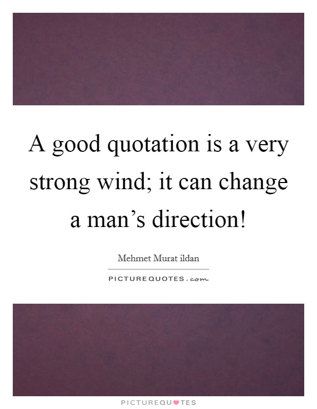 A good quotation is a very strong wind; it can change a man's direction! Picture Quote #1