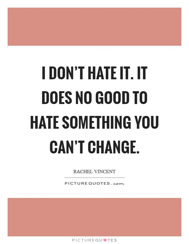 I don't hate it. It does no good to hate something you can't change Picture Quote #1
