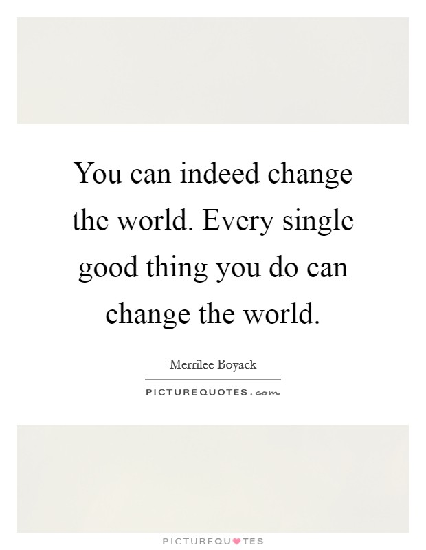 You can indeed change the world. Every single good thing you do can change the world Picture Quote #1