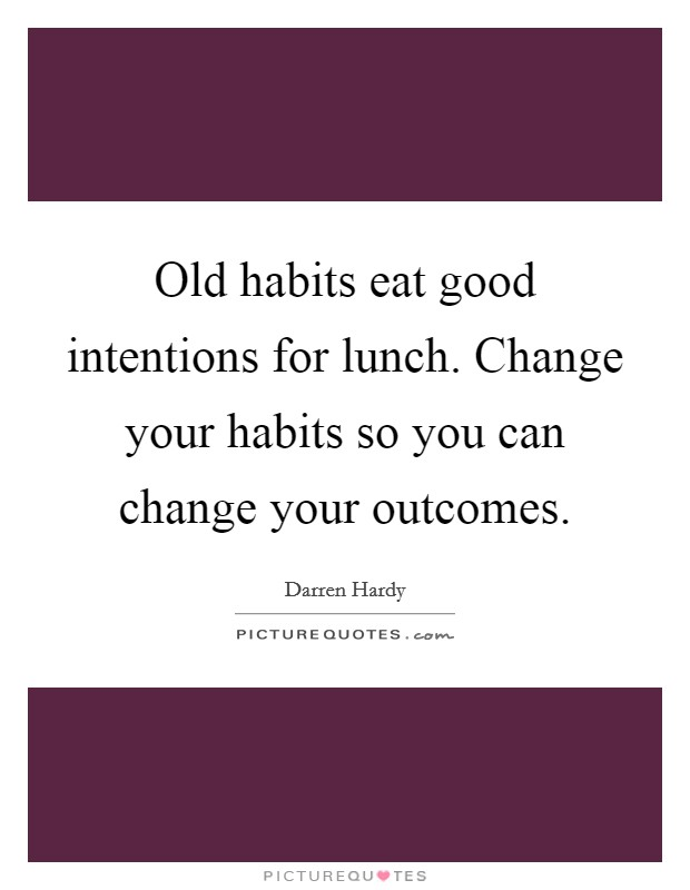 Old habits eat good intentions for lunch. Change your habits so you can change your outcomes Picture Quote #1
