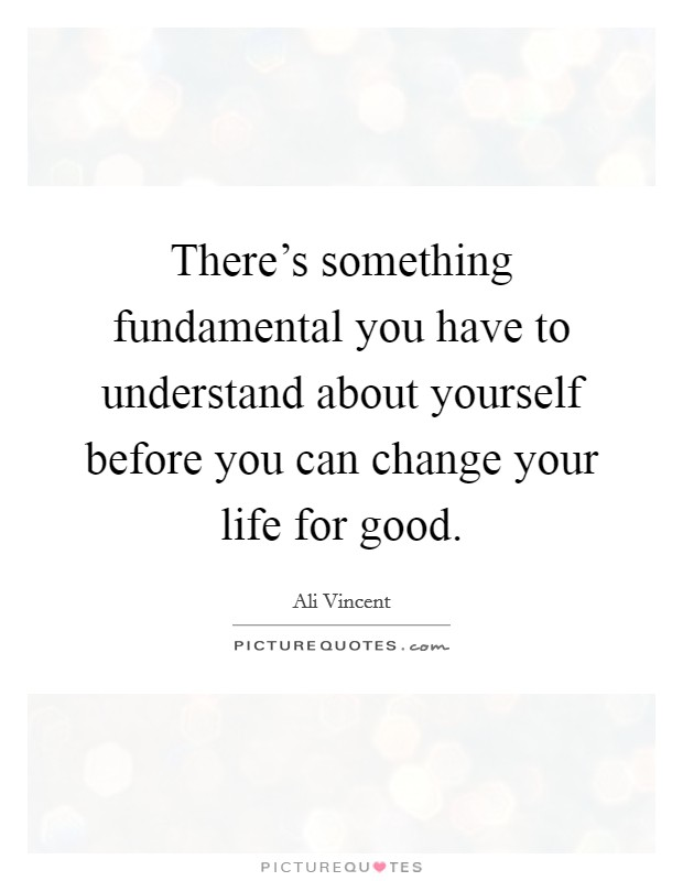 There's something fundamental you have to understand about yourself before you can change your life for good Picture Quote #1