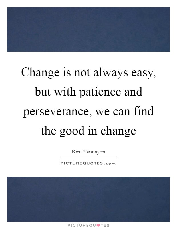 Change is not always easy, but with patience and perseverance, we can find the good in change Picture Quote #1