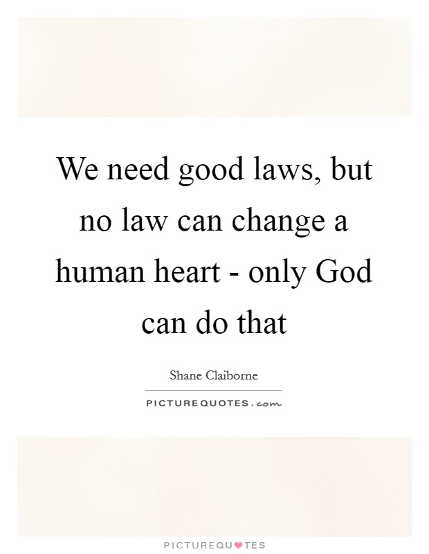 We need good laws, but no law can change a human heart - only God can do that Picture Quote #1