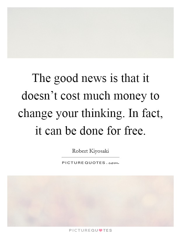 The good news is that it doesn't cost much money to change your thinking. In fact, it can be done for free Picture Quote #1